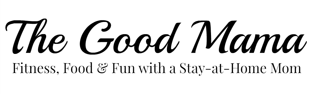 The Good Mama - Fitness, Food, & Fun with a Stay-at-Home Mom