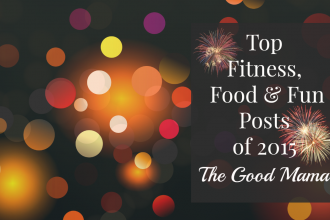 The Top Fitness, Food & Fun Posts of 2015- The Good Mama Blog