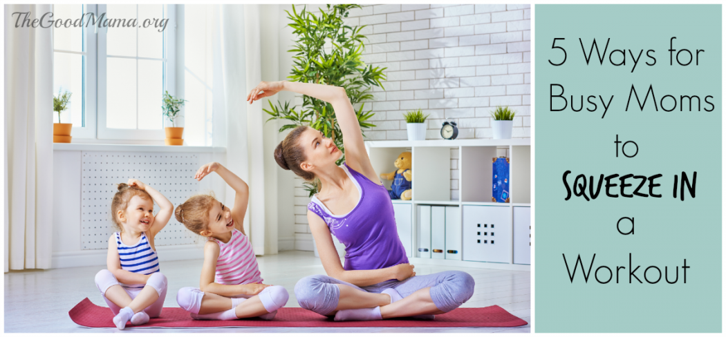5 Ways for Busy Moms to Squeeze in a Workout